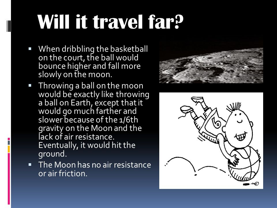 Will it travel far When dribbling the basketball on the court, the ball would bounce higher and fall more slowly on the moon.