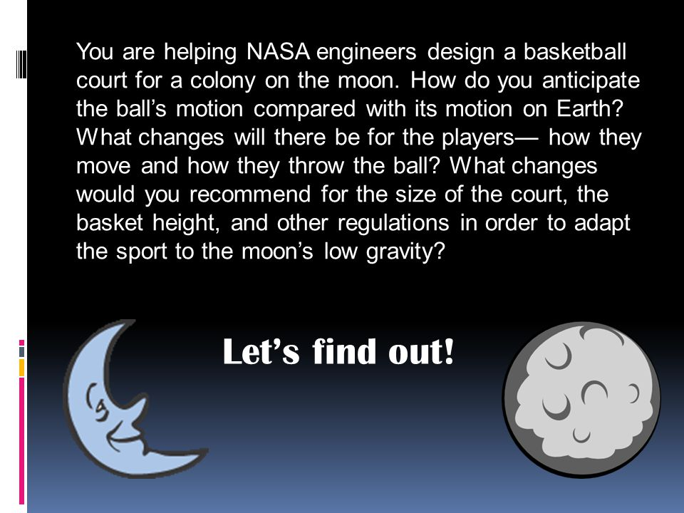 You are helping NASA engineers design a basketball court for a colony on the moon. How do you anticipate the ball's motion compared with its motion on Earth What changes will there be for the players— how they move and how they throw the ball What changes would you recommend for the size of the court, the basket height, and other regulations in order to adapt the sport to the moon's low gravity