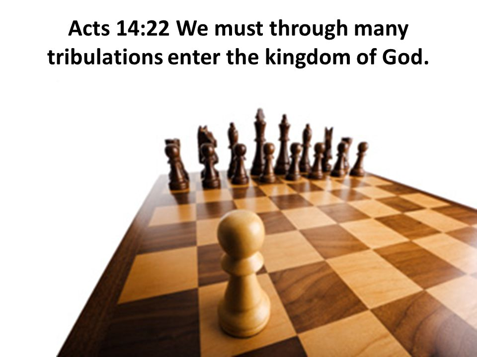 Acts 14:22 We must through many tribulations enter the kingdom of God.