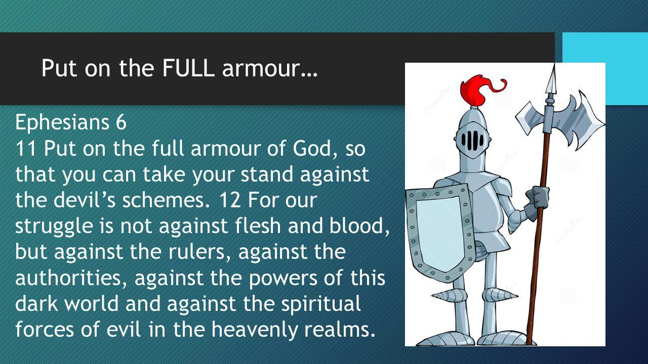 Put on the FULL armour… Ephesians 6