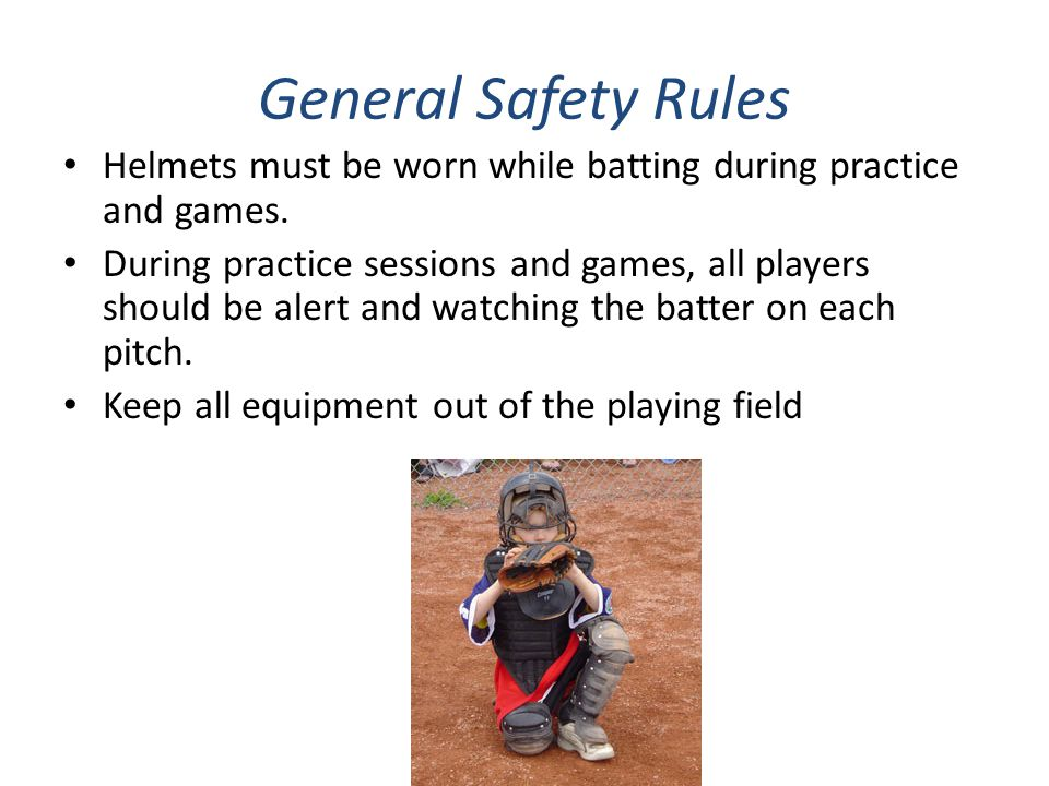 General Safety Rules Helmets must be worn while batting during practice and games.