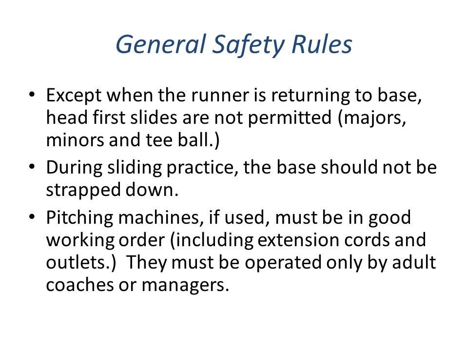 General Safety Rules Except when the runner is returning to base, head first slides are not permitted (majors, minors and tee ball.)