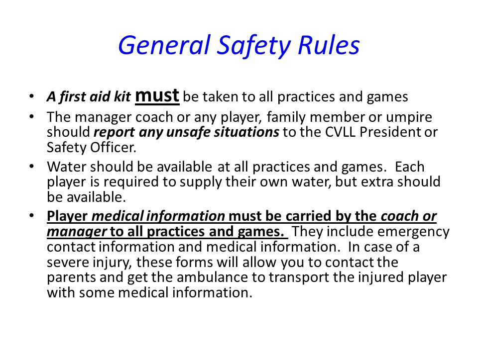 General Safety Rules A first aid kit must be taken to all practices and games.