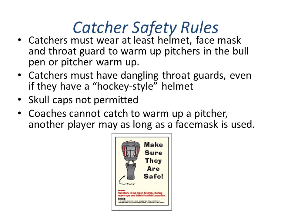 Catcher Safety Rules Catchers must wear at least helmet, face mask and throat guard to warm up pitchers in the bull pen or pitcher warm up.