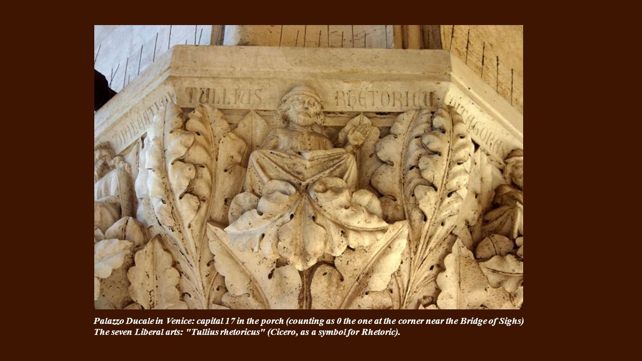Palazzo Ducale in Venice: capital 17 in the porch (counting as 0 the one at the corner near the Bridge of Sighs) The seven Liberal arts: Tullius rhetoricus (Cicero, as a symbol for Rhetoric).