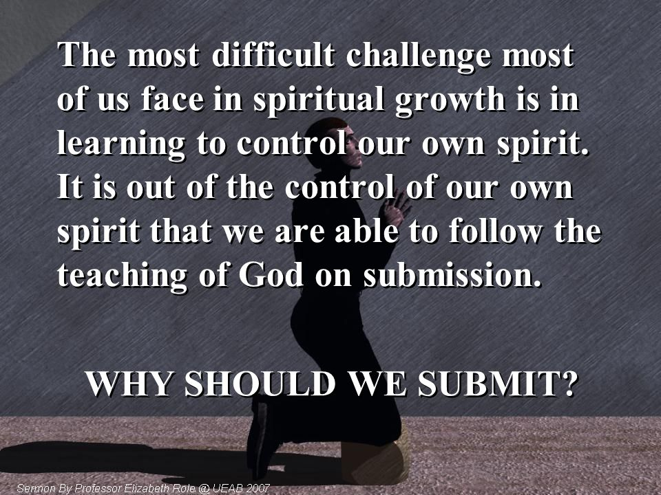 The most difficult challenge most of us face in spiritual growth is in learning to control our own spirit. It is out of the control of our own spirit that we are able to follow the teaching of God on submission.