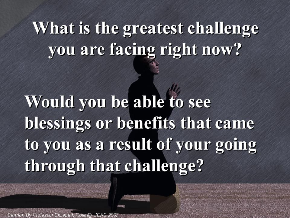 What is the greatest challenge you are facing right now