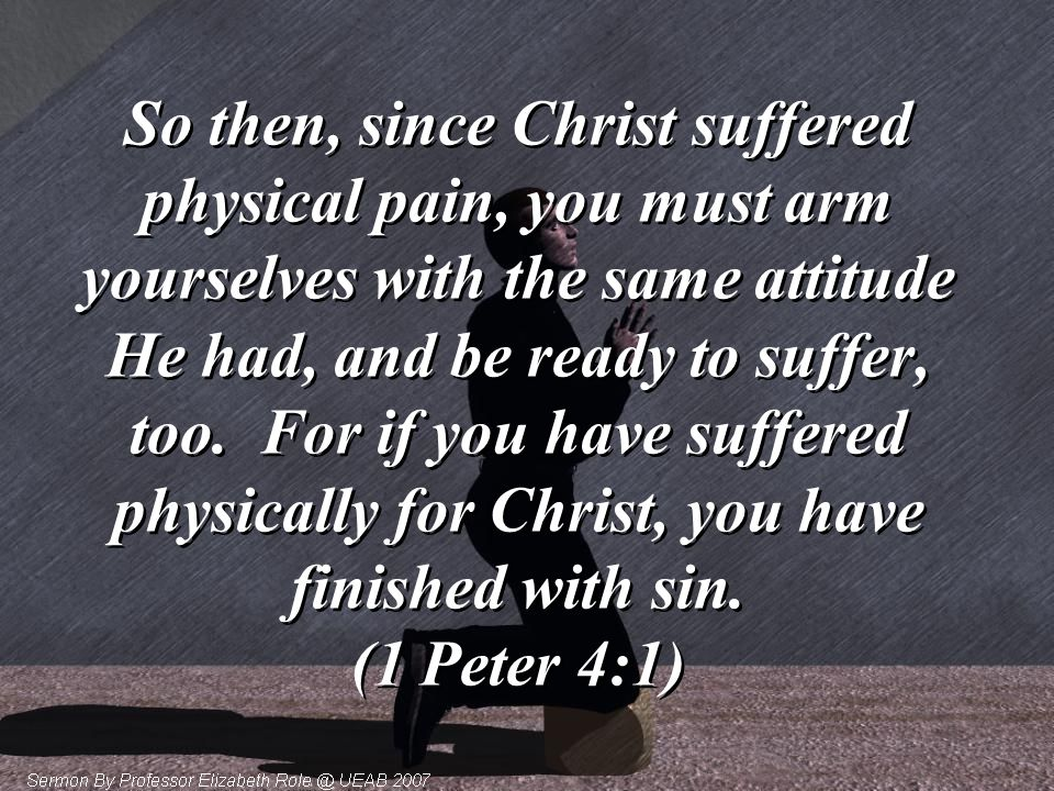 So then, since Christ suffered physical pain, you must arm yourselves with the same attitude He had, and be ready to suffer, too.