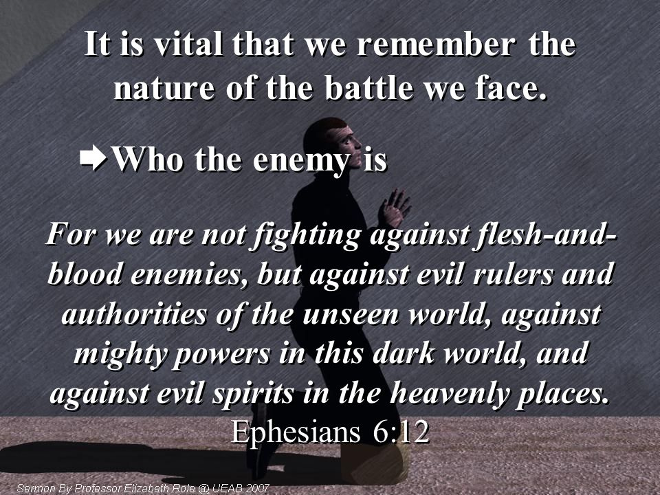 It is vital that we remember the nature of the battle we face.