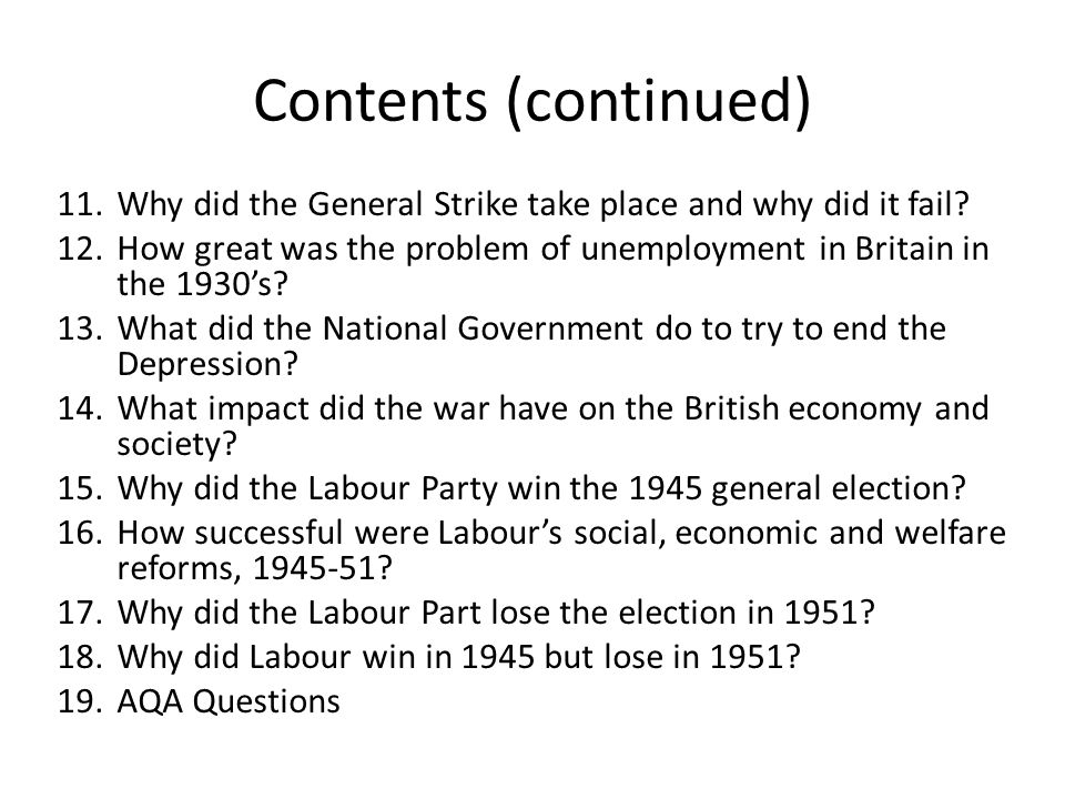 Contents (continued) Why did the General Strike take place and why did it fail How great was the problem of unemployment in Britain in the 1930's