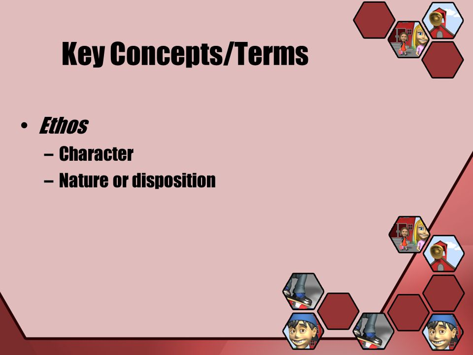 Key Concepts/Terms Ethos Character Nature or disposition