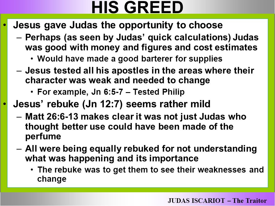 HIS GREED Jesus gave Judas the opportunity to choose