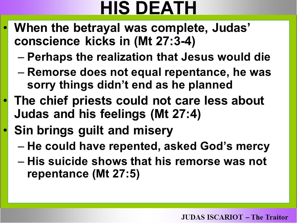 HIS DEATH When the betrayal was complete, Judas' conscience kicks in (Mt 27:3-4) Perhaps the realization that Jesus would die.