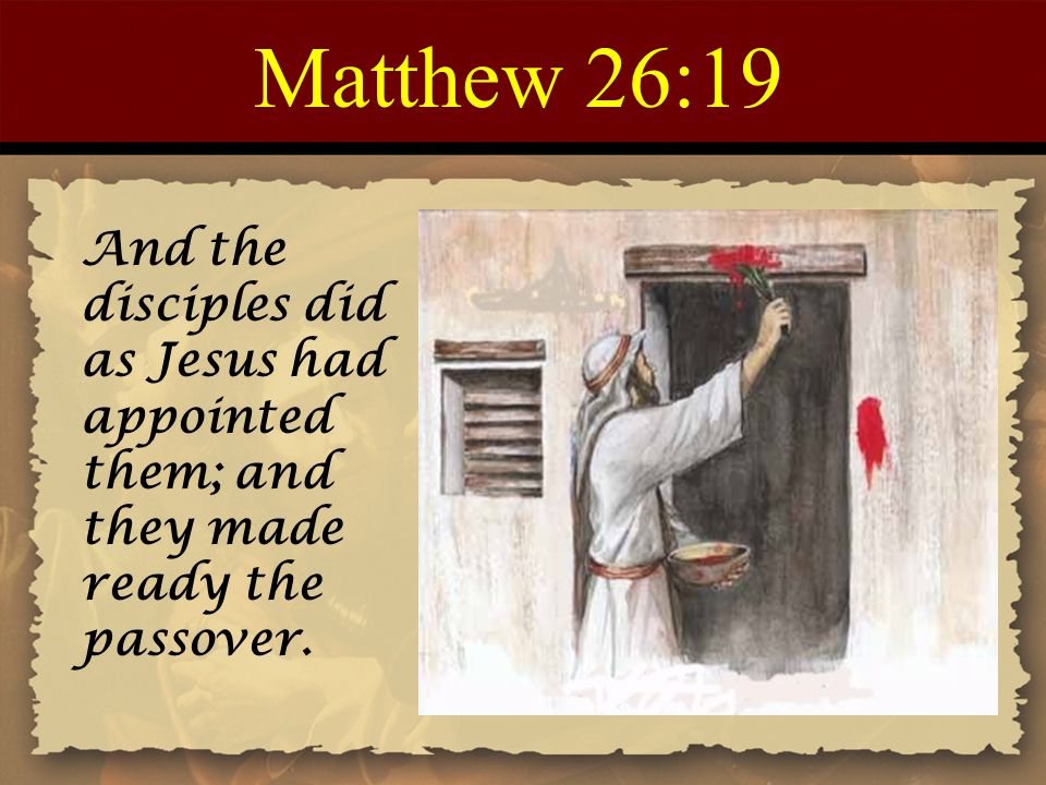 Matthew 26:19 And the disciples did as Jesus had appointed them; and they made ready the passover.