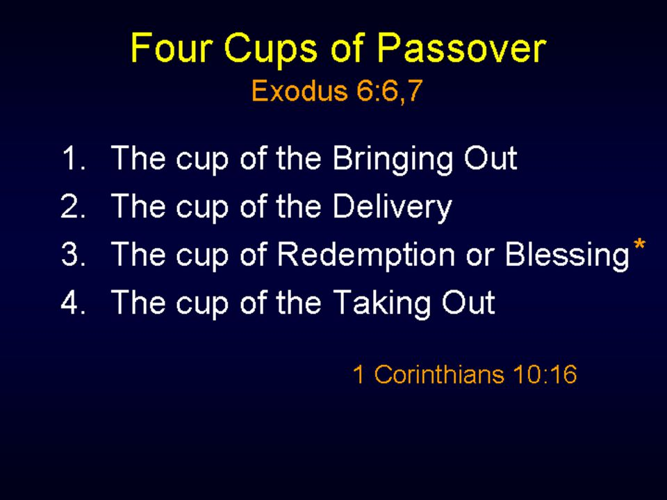 The Passover meal has four cups: the cup of the bringing out; the cup of the delivery; the cup of blessing or redeeming; the cup of the taking.
