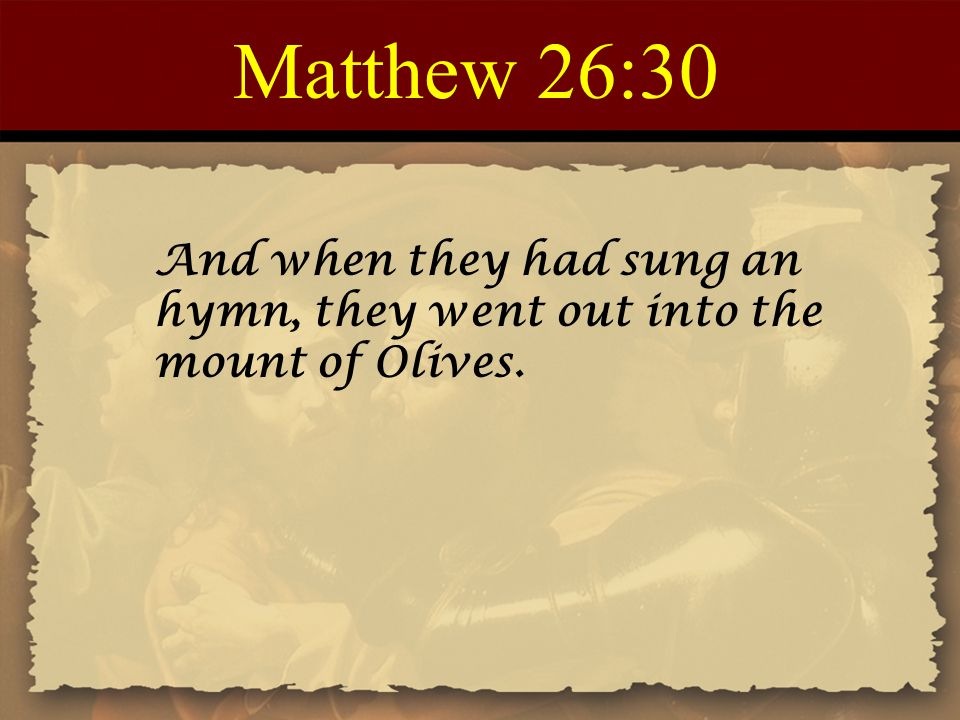 Matthew 26:30 And when they had sung an hymn, they went out into the mount of Olives.