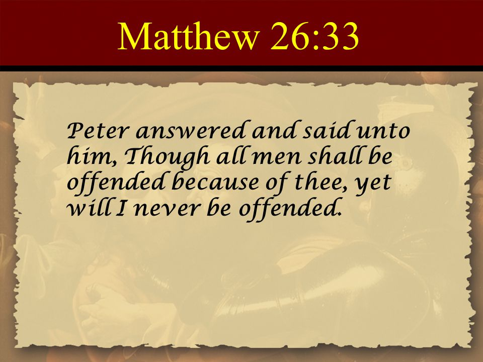 Matthew 26:33 Peter answered and said unto him, Though all men shall be offended because of thee, yet will I never be offended.