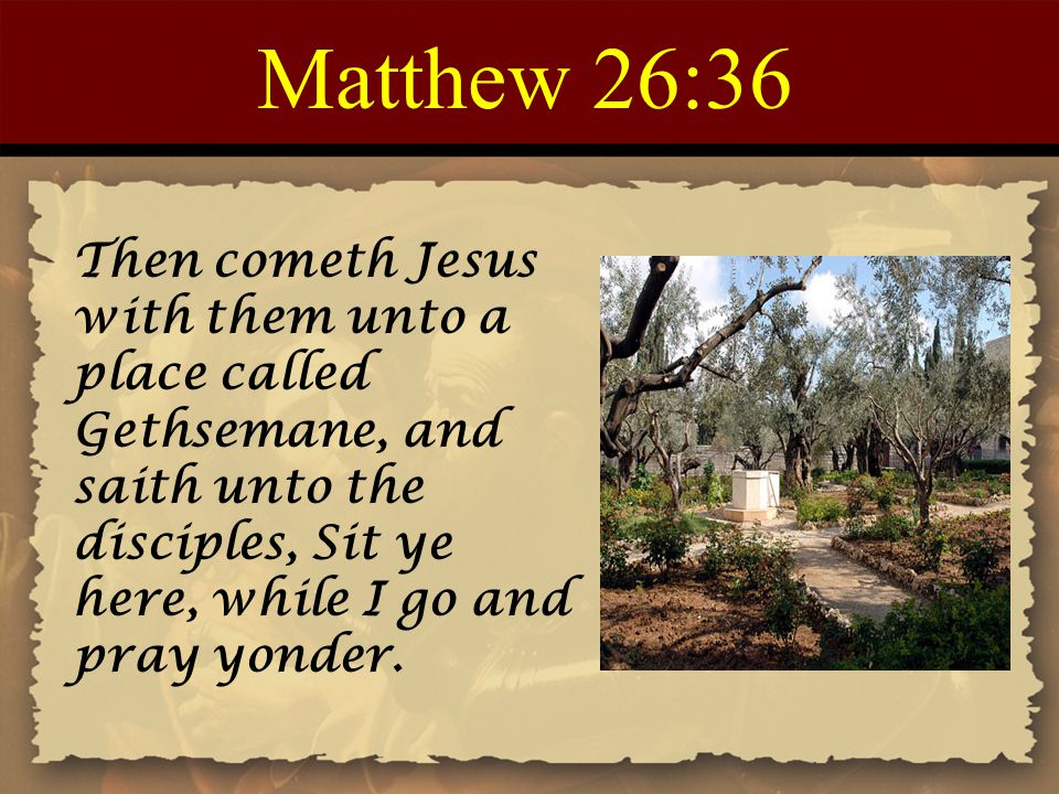 Matthew 26:36 Then cometh Jesus with them unto a place called Gethsemane, and saith unto the disciples, Sit ye here, while I go and pray yonder.