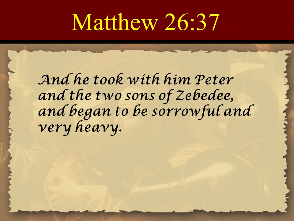 Matthew 26:37 And he took with him Peter and the two sons of Zebedee, and began to be sorrowful and very heavy.