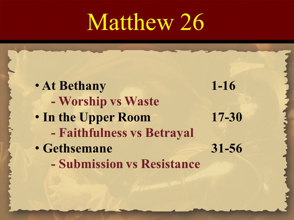 Matthew 26 At Bethany 1-16 - Worship vs Waste In the Upper Room 17-30