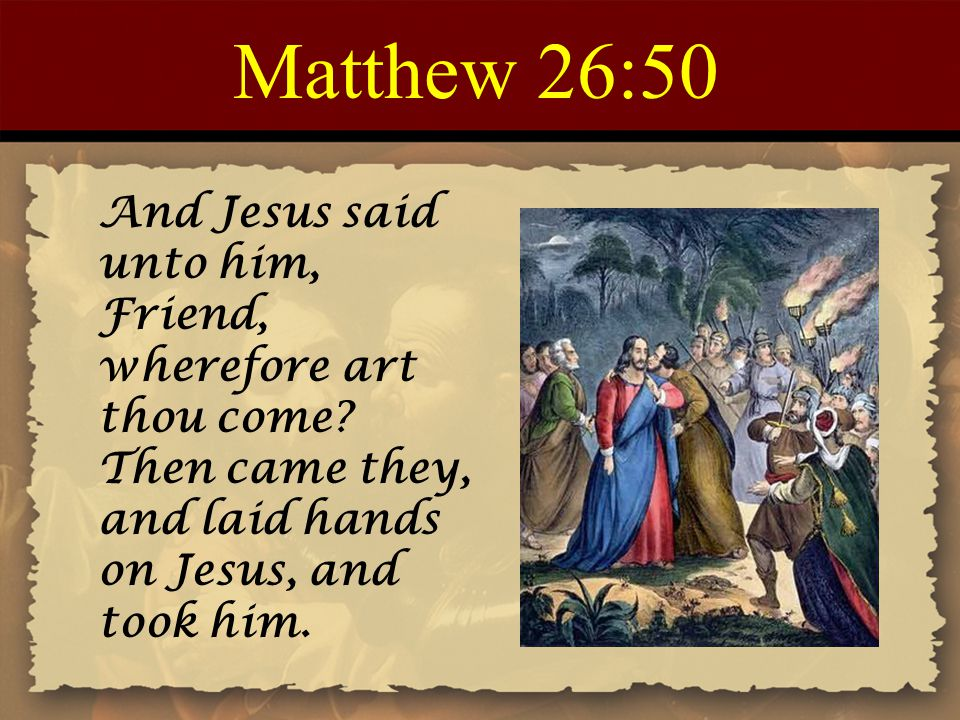 Matthew 26:50 And Jesus said unto him, Friend, wherefore art thou come Then came they, and laid hands on Jesus, and took him.