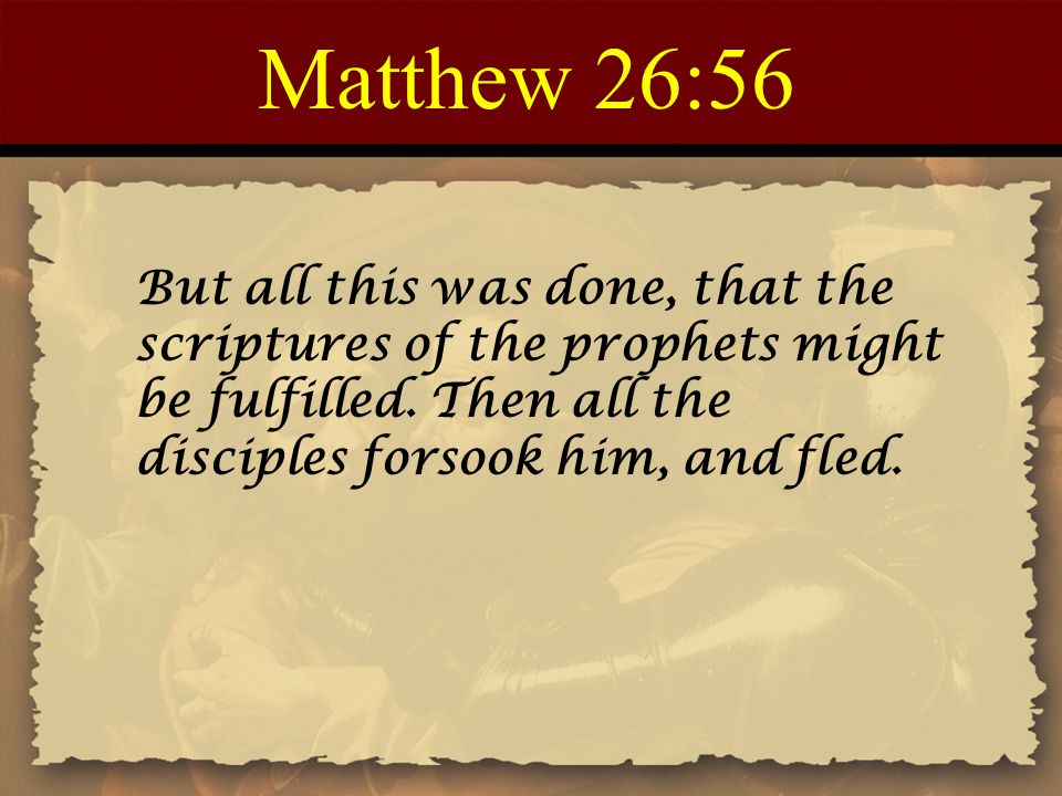 Matthew 26:56 But all this was done, that the scriptures of the prophets might be fulfilled. Then all the disciples forsook him, and fled.