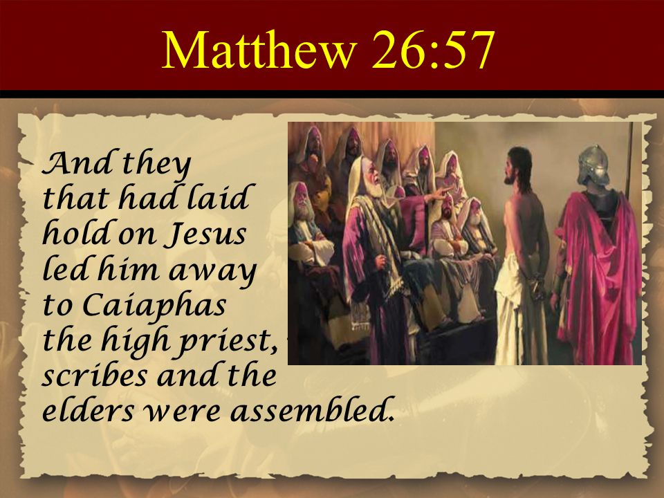 Matthew 26:57 And they that had laid hold on Jesus led him away