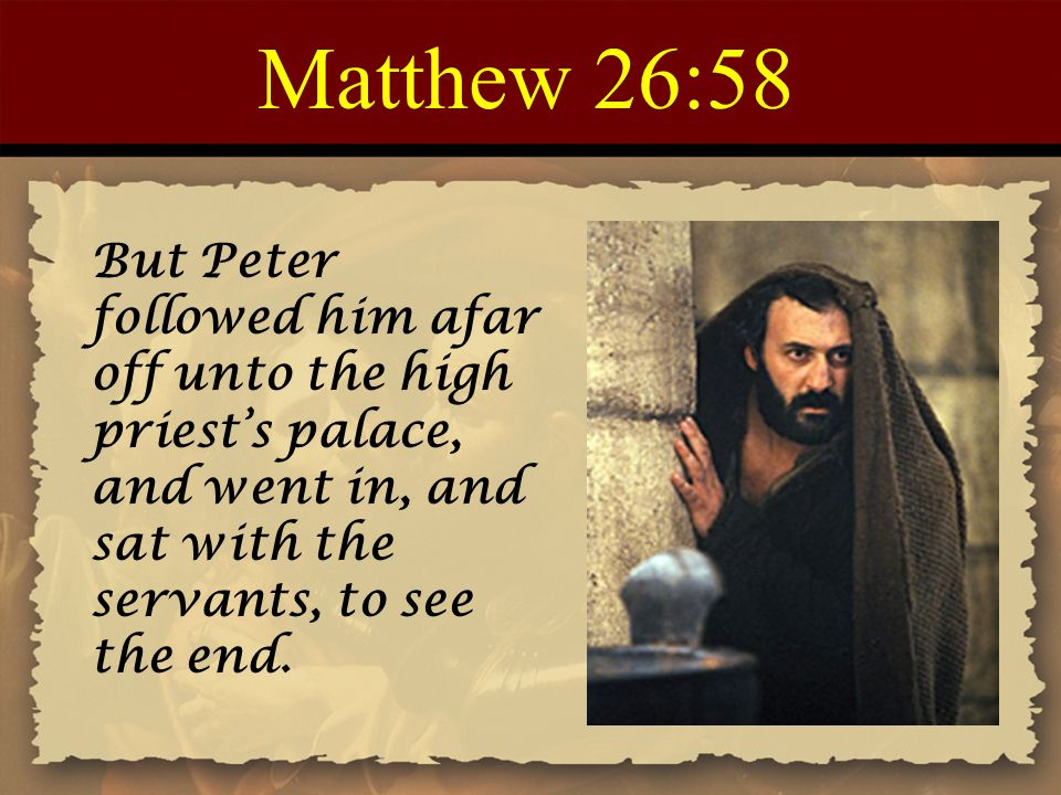 Matthew 26:58 But Peter followed him afar off unto the high priest's palace, and went in, and sat with the servants, to see the end.