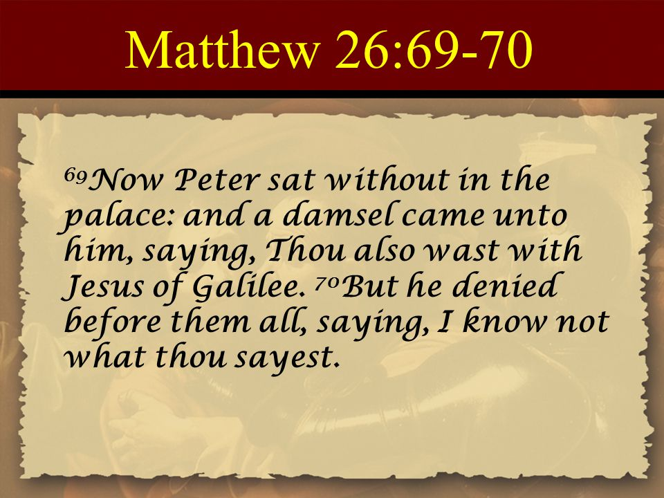 Matthew 26:69-70 69Now Peter sat without in the palace: and a damsel came unto him, saying, Thou also wast with Jesus of Galilee. 70But he denied.