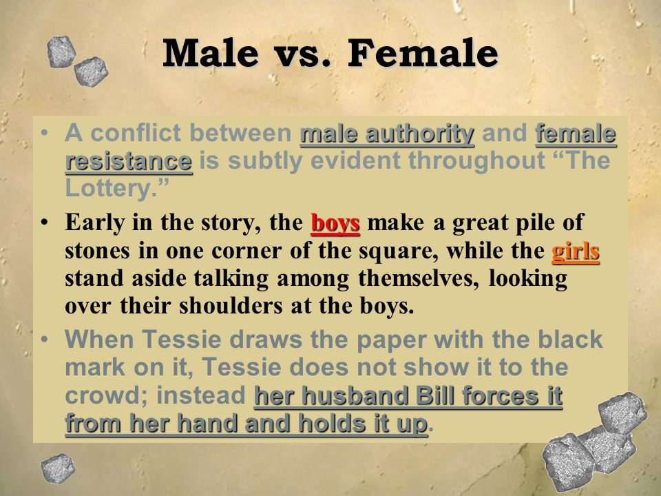 Male vs. Female A conflict between male authority and female resistance is subtly evident throughout The Lottery.