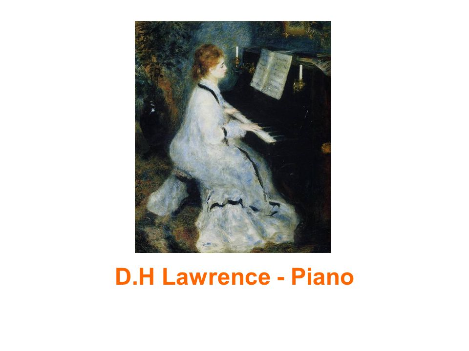 piano by d h lawrence By d h lawrence softly, in the dusk, a woman is singing to me taking me  back down the vista of years, till i see a child sitting under the piano, in the boom  of.