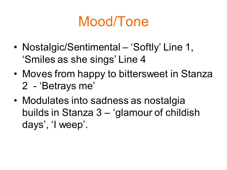 Mood/Tone Nostalgic/Sentimental – 'Softly' Line 1, 'Smiles as she sings' Line 4. Moves from happy to bittersweet in Stanza 2 - 'Betrays me'