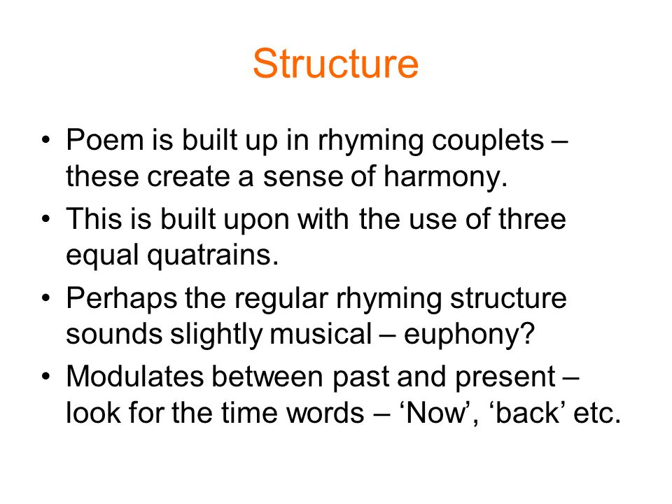 Structure Poem is built up in rhyming couplets – these create a sense of harmony. This is built upon with the use of three equal quatrains.