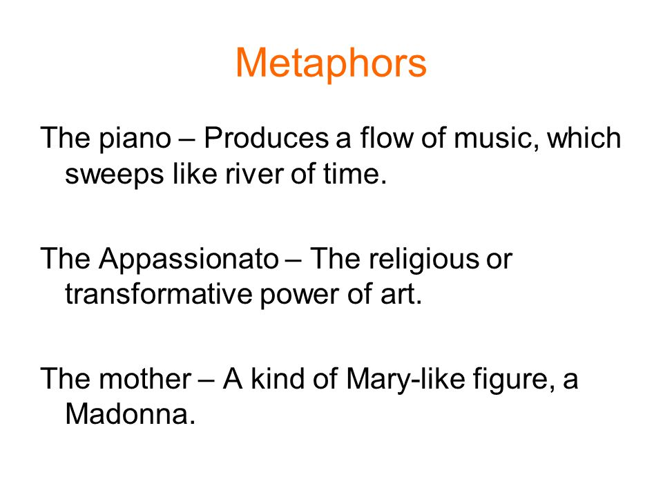 Metaphors The piano – Produces a flow of music, which sweeps like river of time. The Appassionato – The religious or transformative power of art.