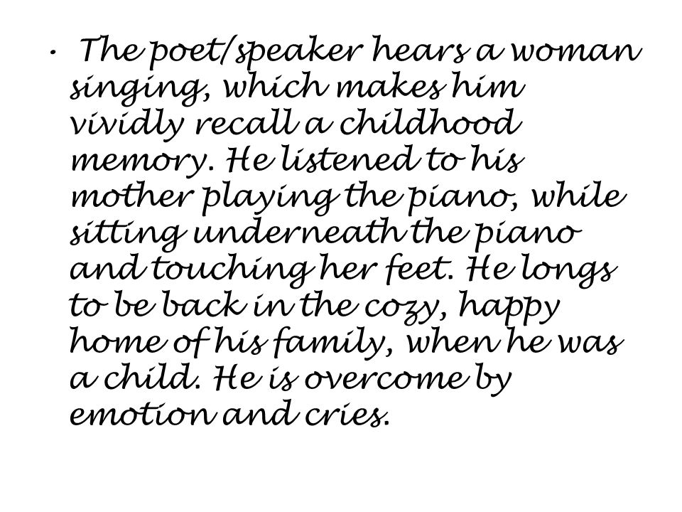 The poet/speaker hears a woman singing, which makes him vividly recall a childhood memory.