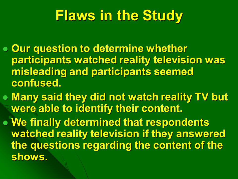 Flaws in the Study Our question to determine whether participants watched reality television was misleading and participants seemed confused.