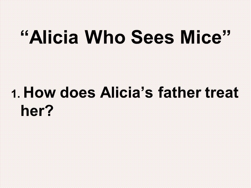 Alicia Who Sees Mice 1. How does Alicia's father treat her