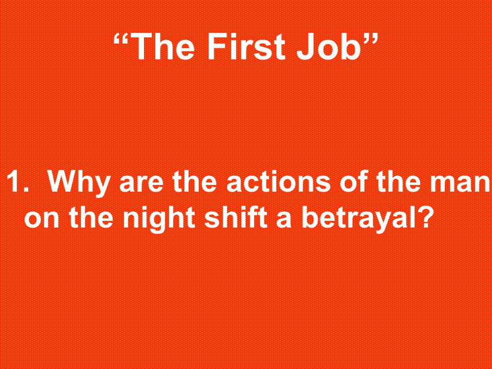 The First Job 1. Why are the actions of the man on the night shift a betrayal