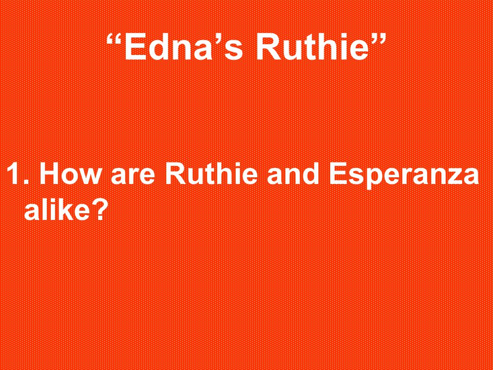Edna's Ruthie 1. How are Ruthie and Esperanza alike