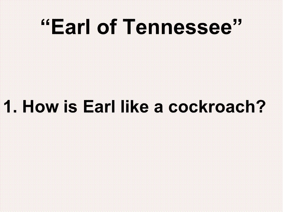 Earl of Tennessee 1. How is Earl like a cockroach
