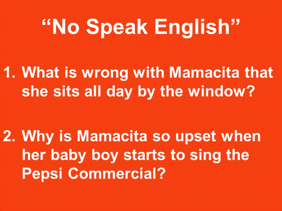No Speak English What is wrong with Mamacita that she sits all day by the window
