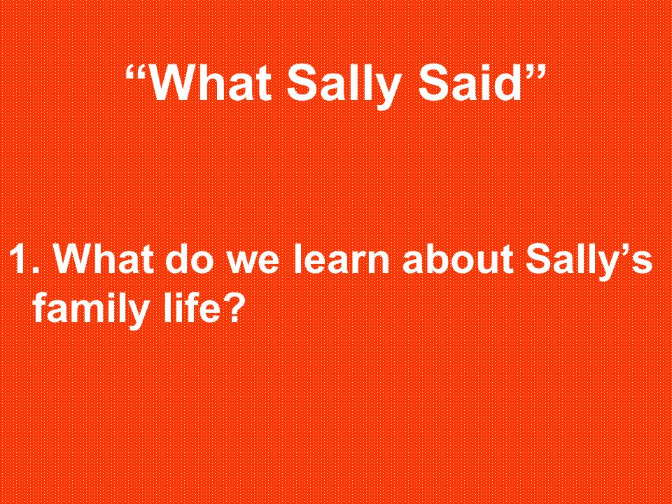 What Sally Said 1. What do we learn about Sally's family life