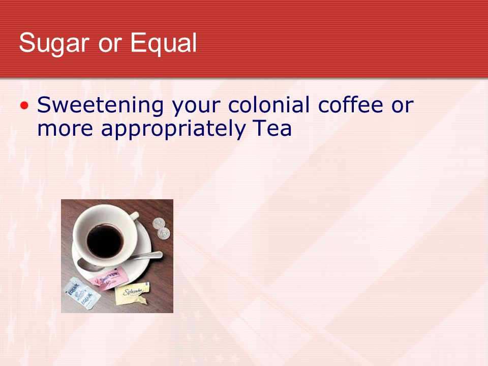 Sugar or Equal Sweetening your colonial coffee or more appropriately Tea
