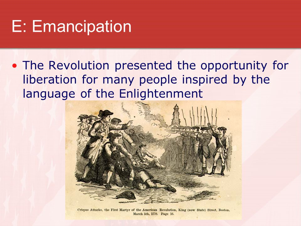 E: Emancipation The Revolution presented the opportunity for liberation for many people inspired by the language of the Enlightenment.