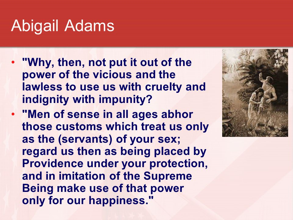 Abigail Adams Why, then, not put it out of the power of the vicious and the lawless to use us with cruelty and indignity with impunity