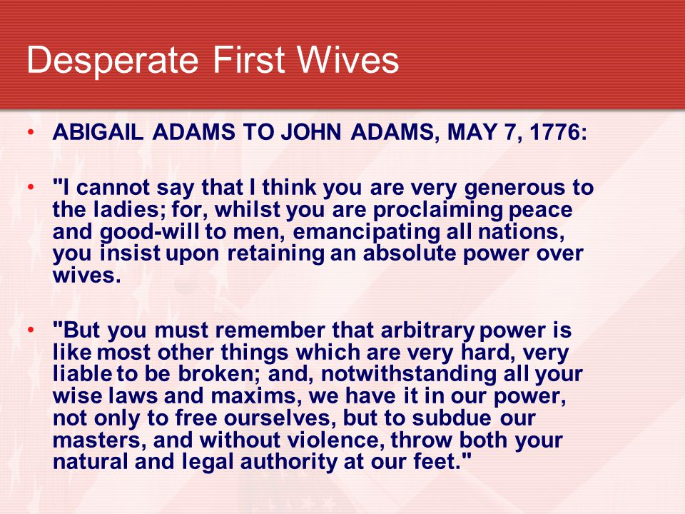Desperate First Wives ABIGAIL ADAMS TO JOHN ADAMS, MAY 7, 1776: