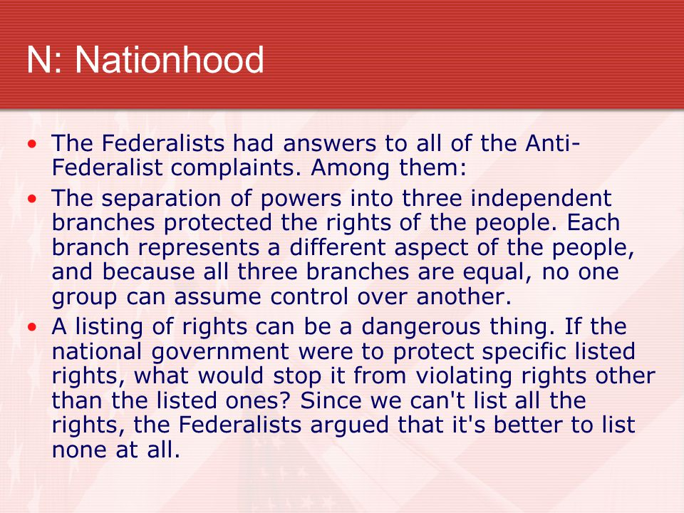 N: Nationhood The Federalists had answers to all of the Anti-Federalist complaints. Among them: