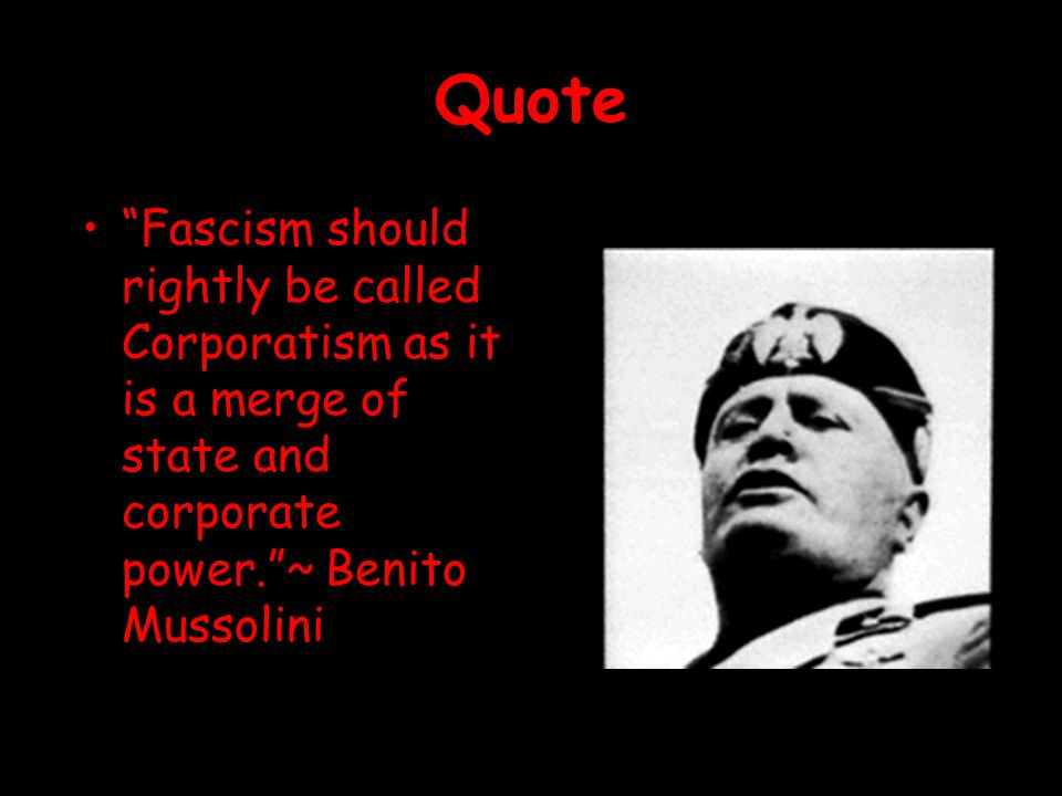 Quote Fascism should rightly be called Corporatism as it is a merge of state and corporate power. ~ Benito Mussolini.