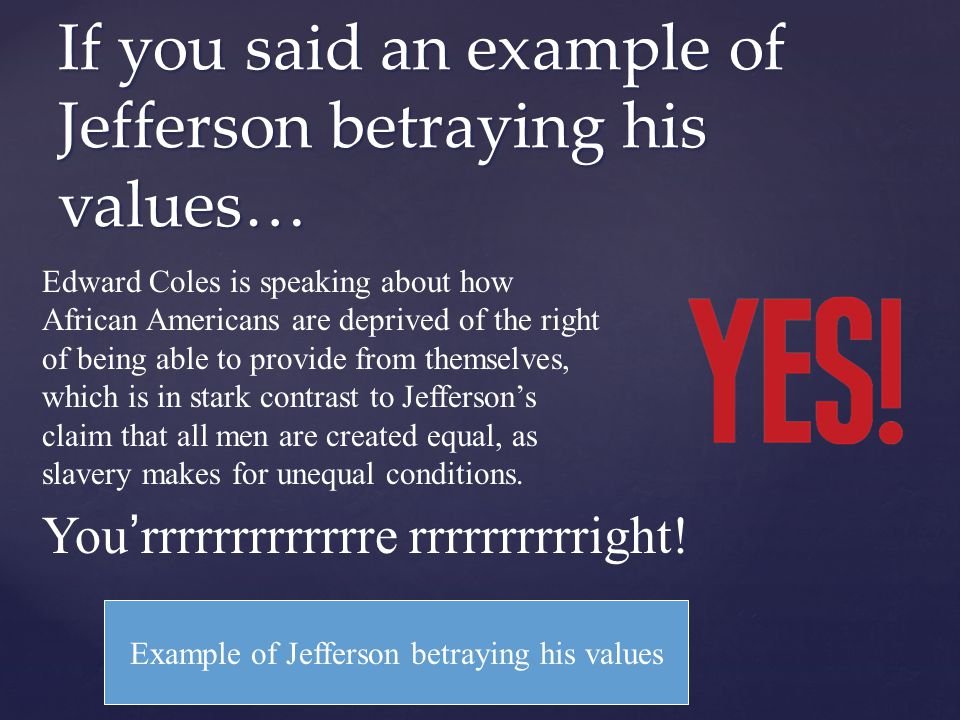 If you said an example of Jefferson betraying his values…