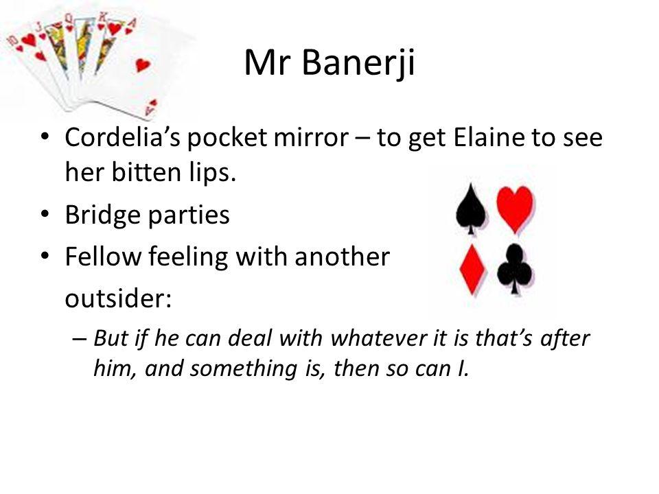 Mr Banerji Cordelia's pocket mirror – to get Elaine to see her bitten lips. Bridge parties. Fellow feeling with another.
